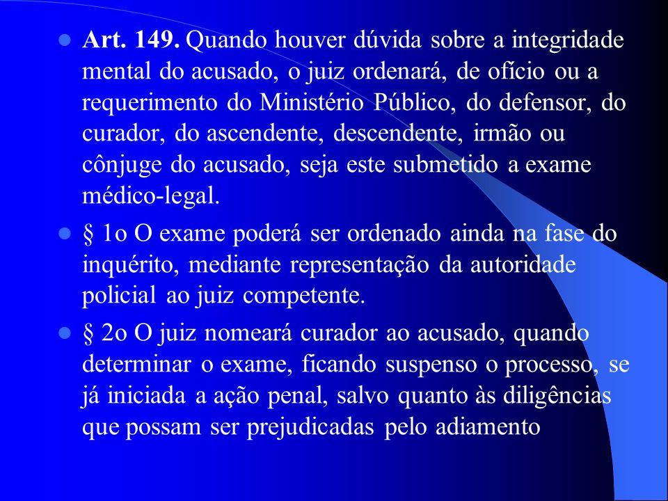Art. 149. Quando houver dúvida sobre a integridade mental do acusado, o juiz ordenará, de ofício ou a requerimento do Ministério Público, do defensor,