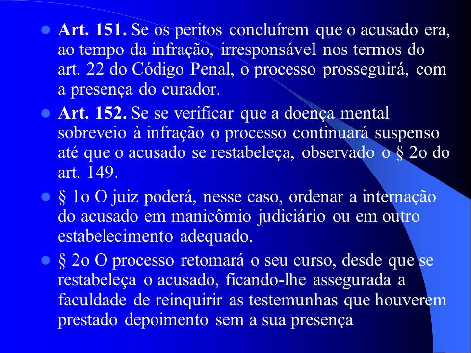 Art. 151. Se os peritos concluírem que o acusado era, ao tempo da infração, irresponsável nos termos do art. 22 do Código Penal, o processo prosseguir