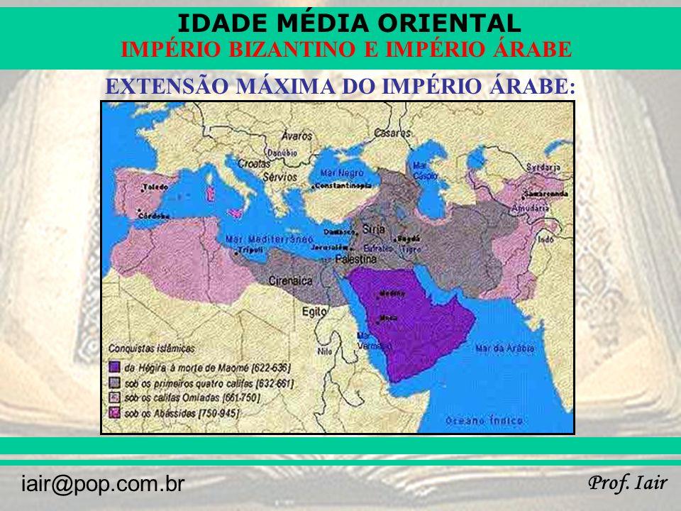 IDADE MÉDIA ORIENTAL Prof. Iair iair@pop.com.br IMPÉRIO BIZANTINO E IMPÉRIO ÁRABE EXTENSÃO MÁXIMA DO IMPÉRIO ÁRABE: