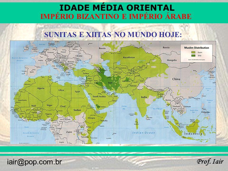 IDADE MÉDIA ORIENTAL Prof. Iair iair@pop.com.br IMPÉRIO BIZANTINO E IMPÉRIO ÁRABE SUNITAS E XIITAS NO MUNDO HOJE: