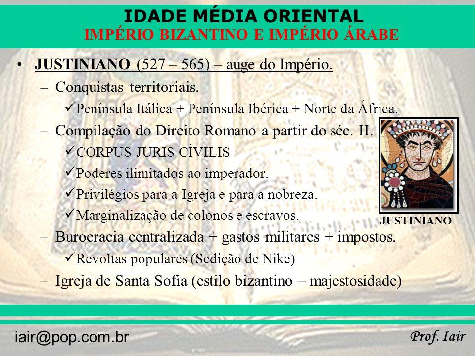 IDADE MÉDIA ORIENTAL Prof. Iair iair@pop.com.br IMPÉRIO BIZANTINO E IMPÉRIO ÁRABE JUSTINIANO (527 – 565) – auge do Império. –Conquistas territoriais.