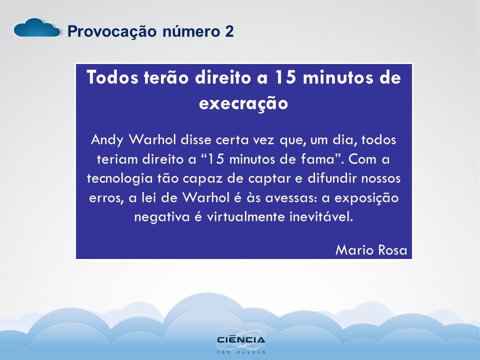 Provocação número 2 Todos terão direito a 15 minutos de execração Andy Warhol disse certa vez que, um dia, todos teriam direito a 15 minutos de fama.