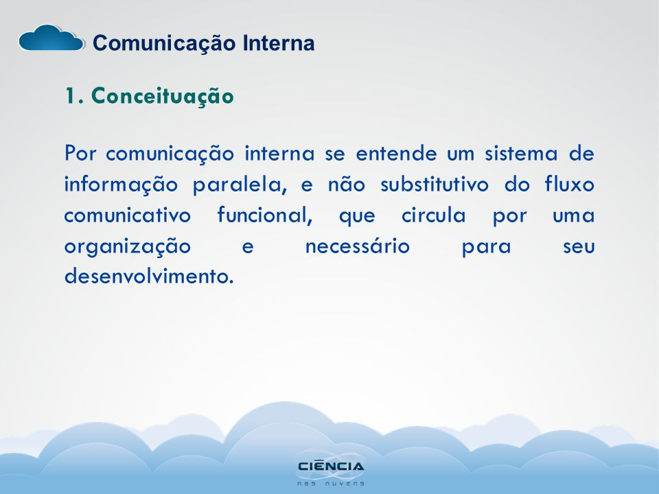Comunicação Interna 1. Conceituação Por comunicação interna se entende um sistema de informação paralela, e não substitutivo do fluxo comunicativo fun