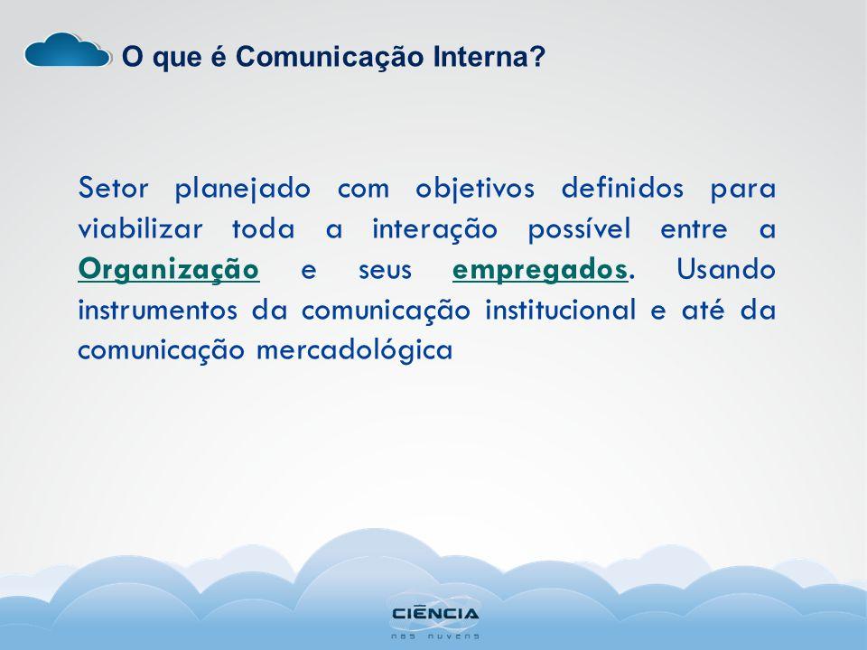 O que é Comunicação Interna? Setor planejado com objetivos definidos para viabilizar toda a interação possível entre a Organização e seus empregados.
