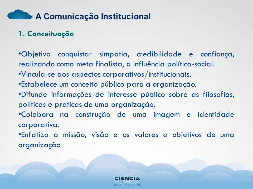 A Comunicação Institucional 1. Conceituação Objetiva conquistar simpatia, credibilidade e confiança, realizando como meta finalista, a influência polí