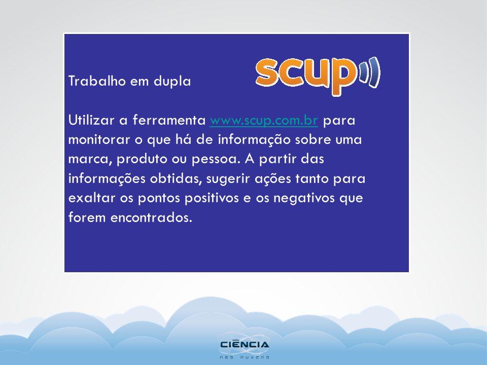 Trabalho em dupla Utilizar a ferramenta www.scup.com.br para monitorar o que há de informação sobre uma marca, produto ou pessoa. A partir das informa