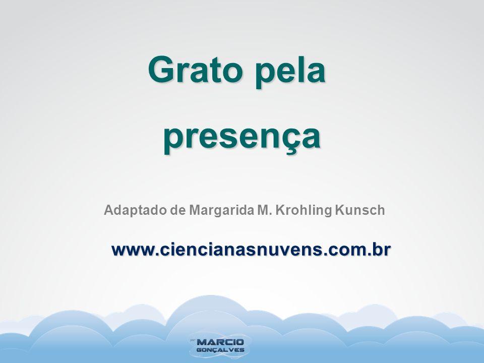 Adaptado de Margarida M. Krohling Kunsch Grato pela presença www.ciencianasnuvens.com.br