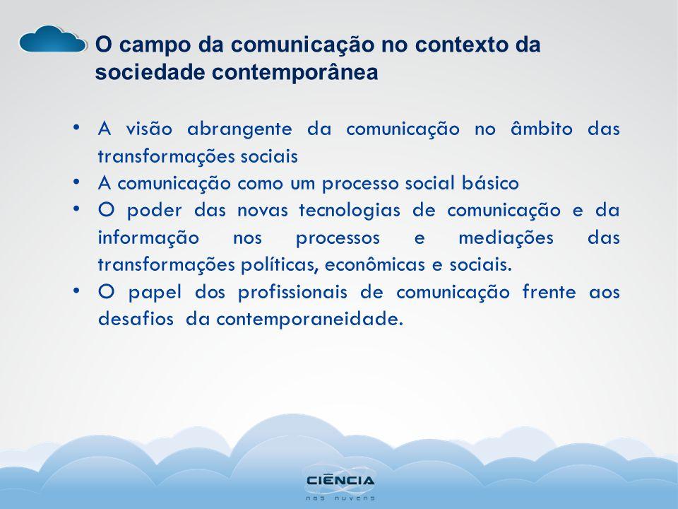 O campo da comunicação no contexto da sociedade contemporânea A visão abrangente da comunicação no âmbito das transformações sociais A comunicação como um processo social básico O poder das novas tecnologias de comunicação e da informação nos processos e mediações das transformações políticas, econômicas e sociais.