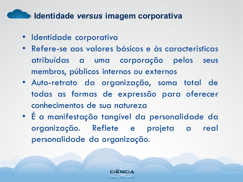 Identidade versus imagem corporativa Identidade corporativa Refere-se aos valores básicos e às características atribuídas a uma corporação pelos seus membros, públicos internos ou externos Auto-retrato da organização, soma total de todas as formas de expressão para oferecer conhecimentos de sua natureza É a manifestação tangível da personalidade da organização.