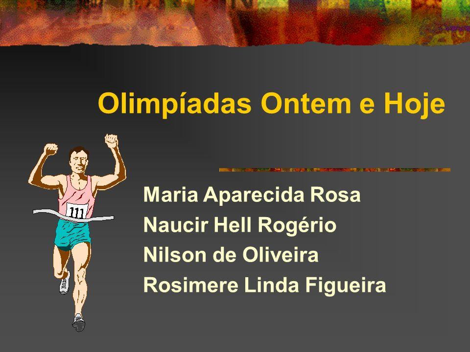 Olimpíadas Ontem e Hoje Maria Aparecida Rosa Naucir Hell Rogério Nilson de Oliveira Rosimere Linda Figueira