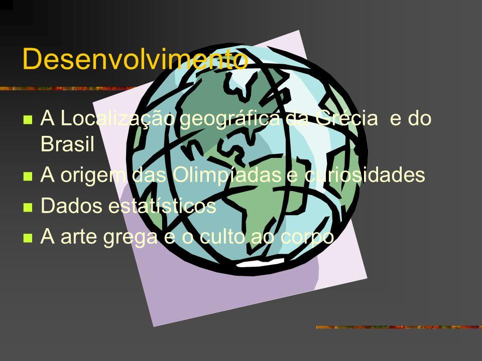 Desenvolvimento A Localização geográfica da Grécia e do Brasil A origem das Olimpíadas e curiosidades Dados estatísticos A arte grega e o culto ao cor