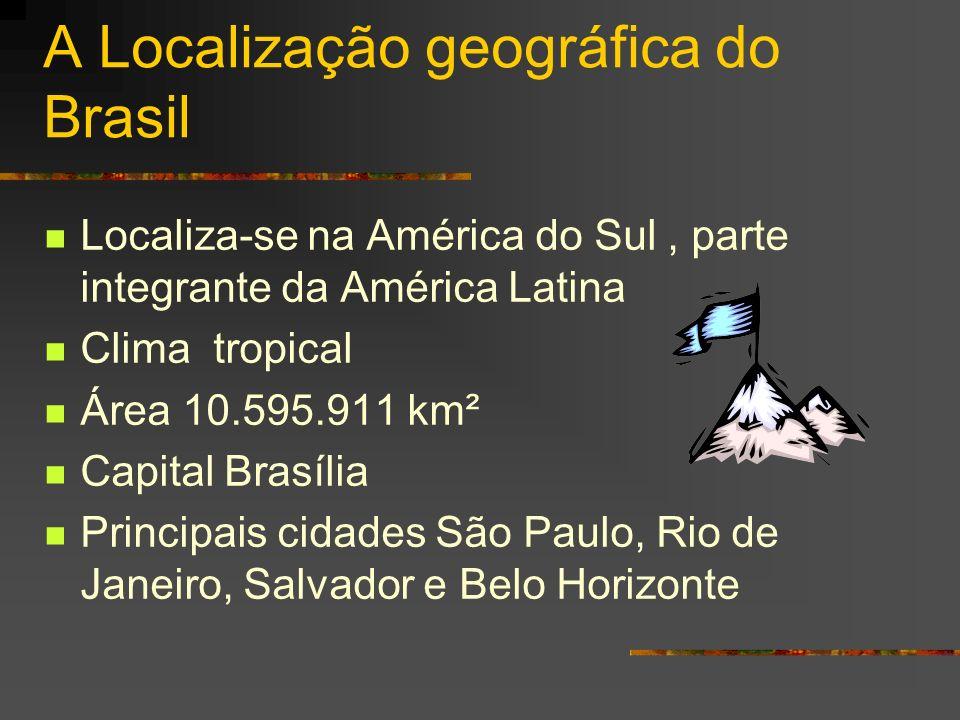 A Localização geográfica do Brasil Localiza-se na América do Sul, parte integrante da América Latina Clima tropical Área 10.595.911 km² Capital Brasíl