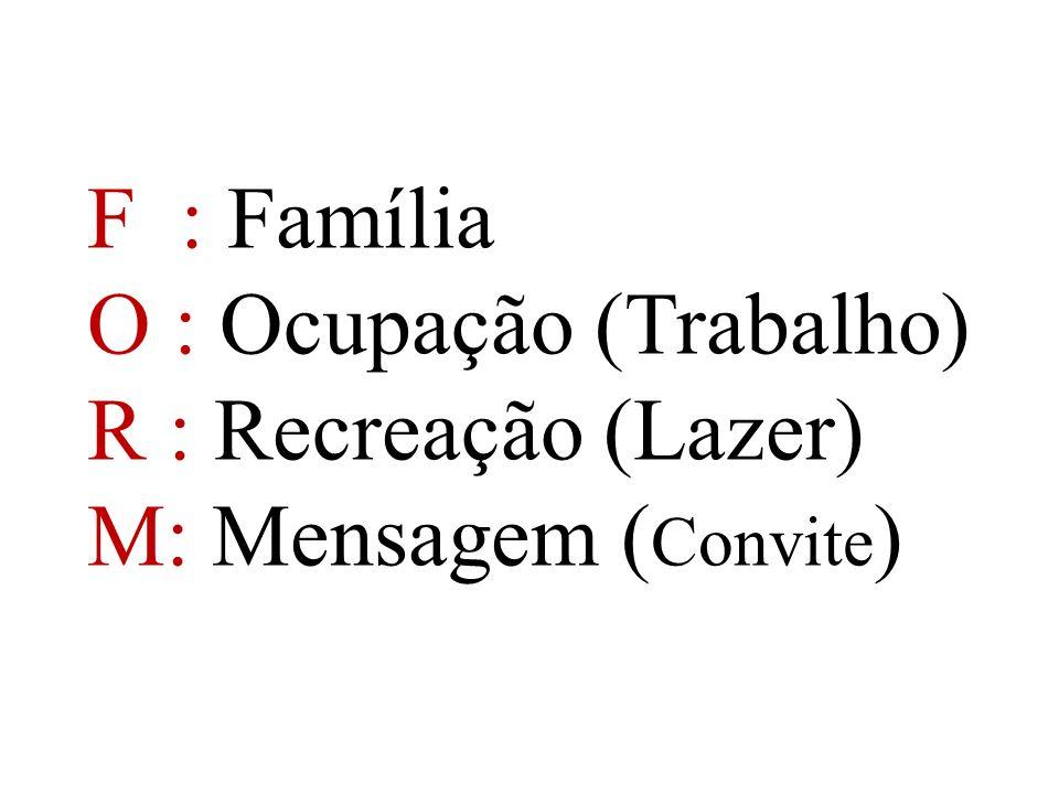 F : Família O : Ocupação (Trabalho) R : Recreação (Lazer) M: Mensagem ( Convite )