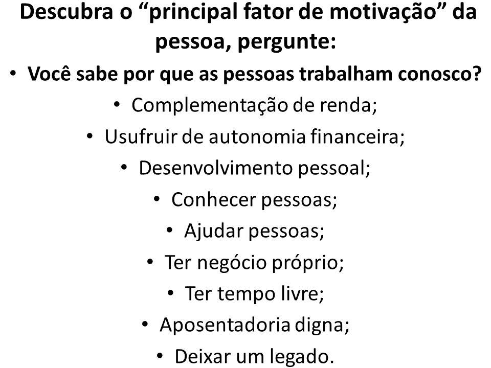 Descubra o principal fator de motivação da pessoa, pergunte: Você sabe por que as pessoas trabalham conosco? Complementação de renda; Usufruir de auto