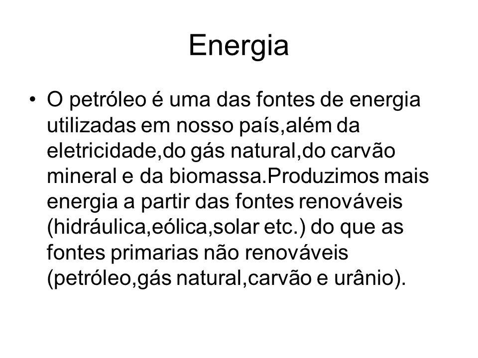 Energia O petróleo é uma das fontes de energia utilizadas em nosso país,além da eletricidade,do gás natural,do carvão mineral e da biomassa.Produzimos