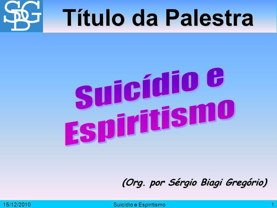 15/12/2010Suicídio e Espiritismo1 (Org. por Sérgio Biagi Gregório) Título da Palestra