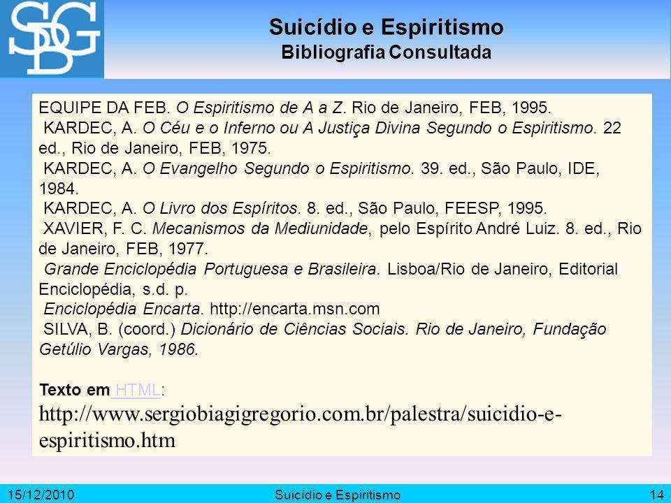 15/12/2010Suicídio e Espiritismo14 Suicídio e Espiritismo Bibliografia Consultada EQUIPE DA FEB. O Espiritismo de A a Z. Rio de Janeiro, FEB, 1995. KA