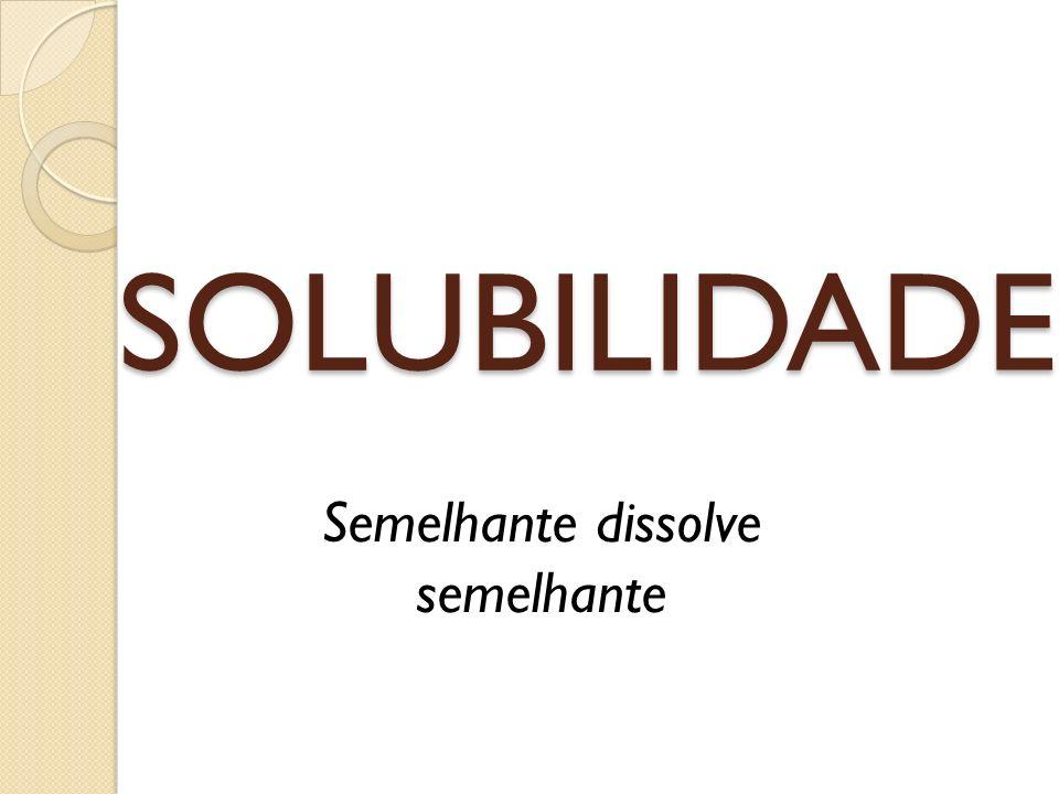 SOLUBILIDADE Semelhante dissolve semelhante