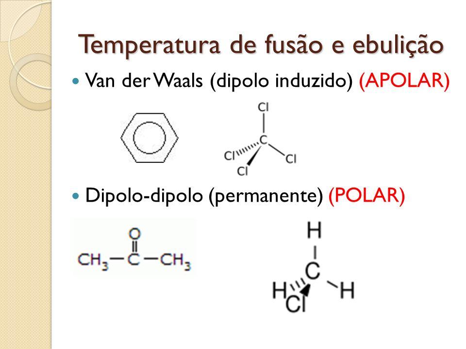Temperatura de fusão e ebulição Van der Waals (dipolo induzido) (APOLAR) Dipolo-dipolo (permanente) (POLAR)