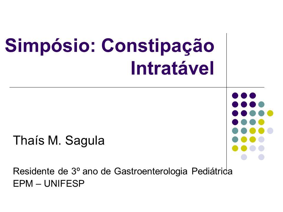 Simpósio: Constipação Intratável Thaís M. Sagula Residente de 3º ano de Gastroenterologia Pediátrica EPM – UNIFESP