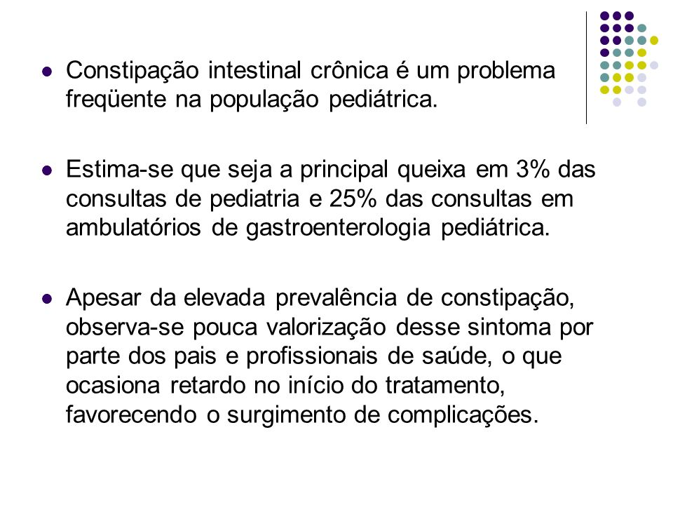Constipação intestinal crônica é um problema freqüente na população pediátrica. Estima-se que seja a principal queixa em 3% das consultas de pediatria