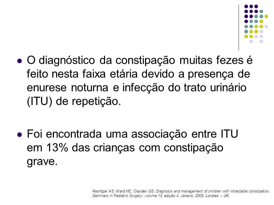 O diagnóstico da constipação muitas fezes é feito nesta faixa etária devido a presença de enurese noturna e infecção do trato urinário (ITU) de repeti