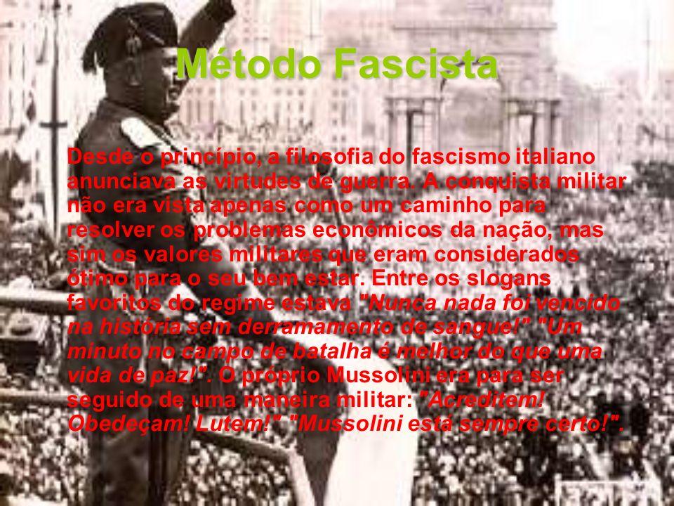 Método Fascista Desde o princípio, a filosofia do fascismo italiano anunciava as virtudes de guerra. A conquista militar não era vista apenas como um