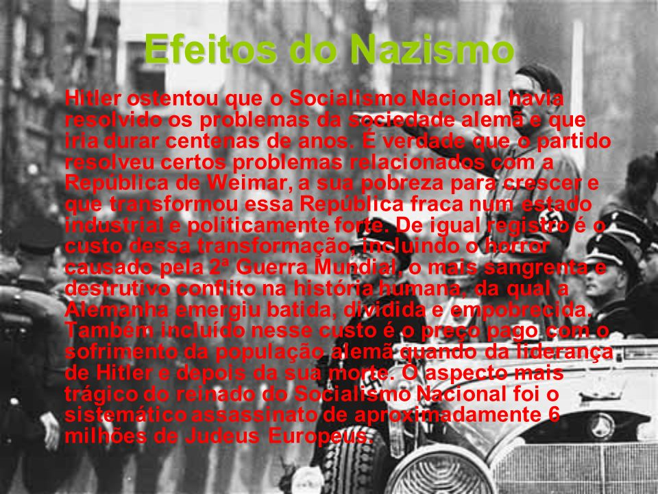 Efeitos do Nazismo Hitler ostentou que o Socialismo Nacional havia resolvido os problemas da sociedade alemã e que iria durar centenas de anos. É verd