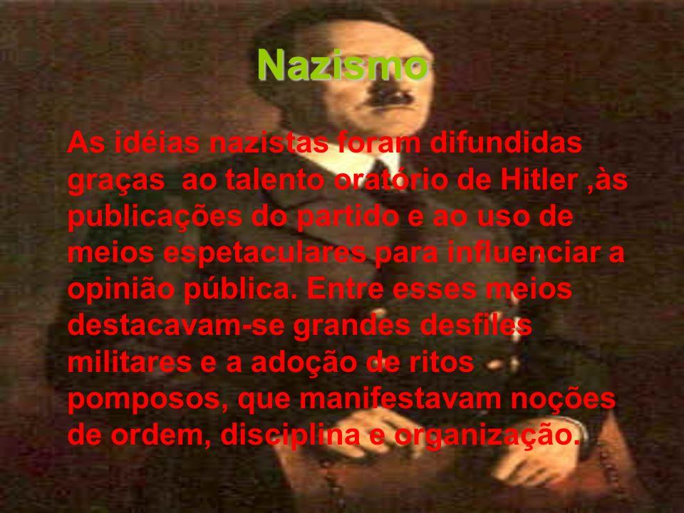Nazismo As idéias nazistas foram difundidas graças ao talento oratório de Hitler,às publicações do partido e ao uso de meios espetaculares para influe