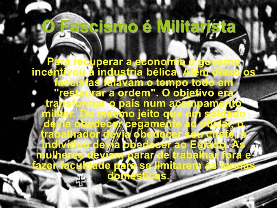 O Fascismo é Militarista Para recuperar a economia o governo incentivou a industria bélica. Além disso os fascistas falavam o tempo todo em