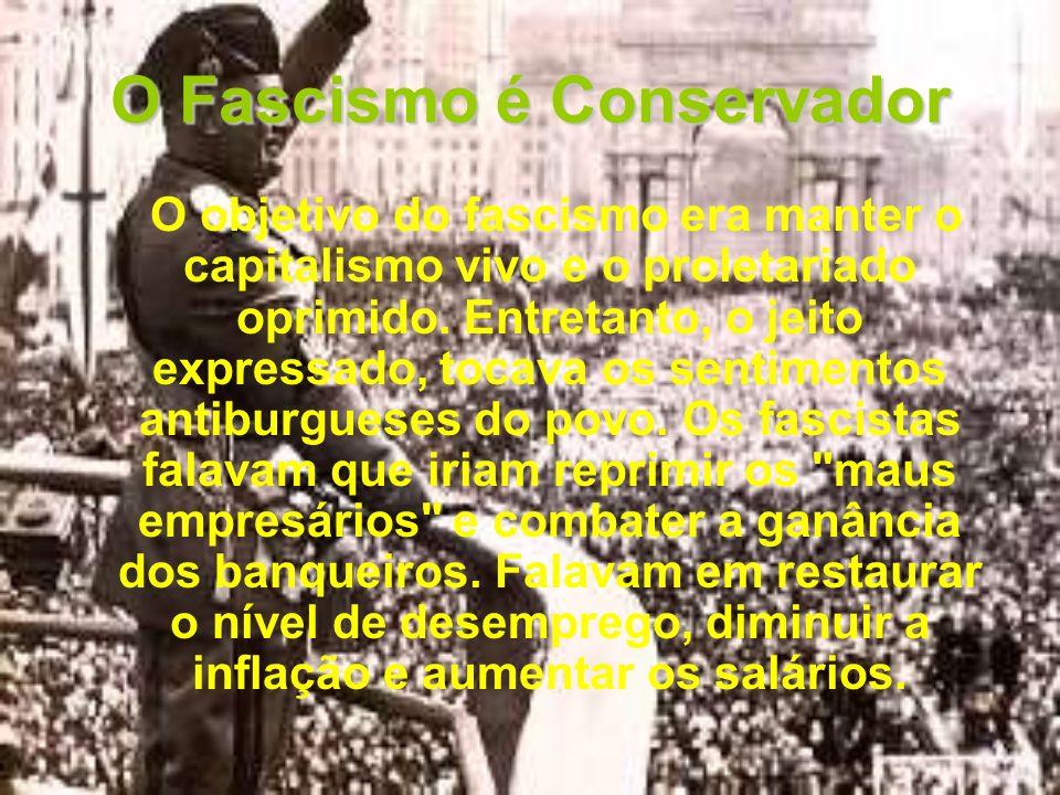O Fascismo é Conservador O objetivo do fascismo era manter o capitalismo vivo e o proletariado oprimido. Entretanto, o jeito expressado, tocava os sen