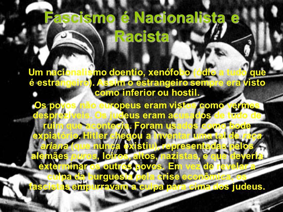 Fascismo é Nacionalista e Racista Um nacionalismo doentio, xenófobo (ódio a tudo que é estrangeiro). Assim o estrangeiro sempre era visto como inferio