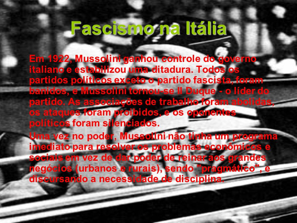 Fascismo na Itália Em 1922, Mussolini ganhou controle do governo italiano e estabilizou uma ditadura. Todos os partidos políticos exceto o partido fas