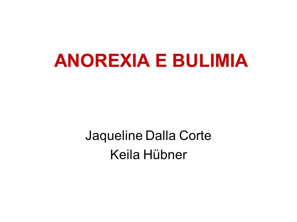 ANOREXIA E BULIMIA Jaqueline Dalla Corte Keila Hübner