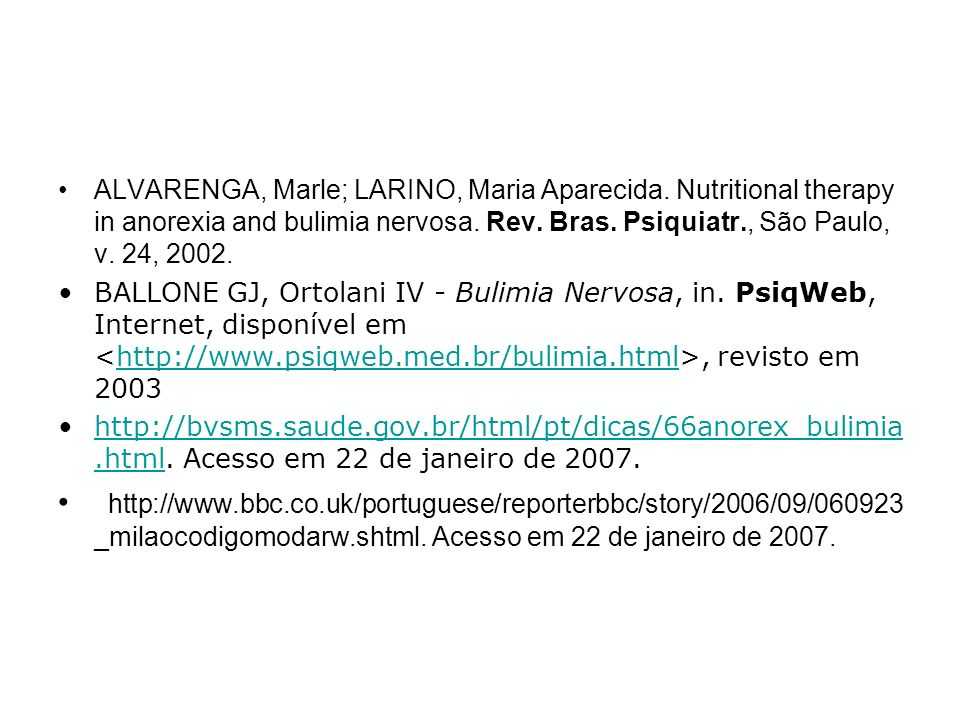ALVARENGA, Marle; LARINO, Maria Aparecida. Nutritional therapy in anorexia and bulimia nervosa. Rev. Bras. Psiquiatr., São Paulo, v. 24, 2002. BALLONE
