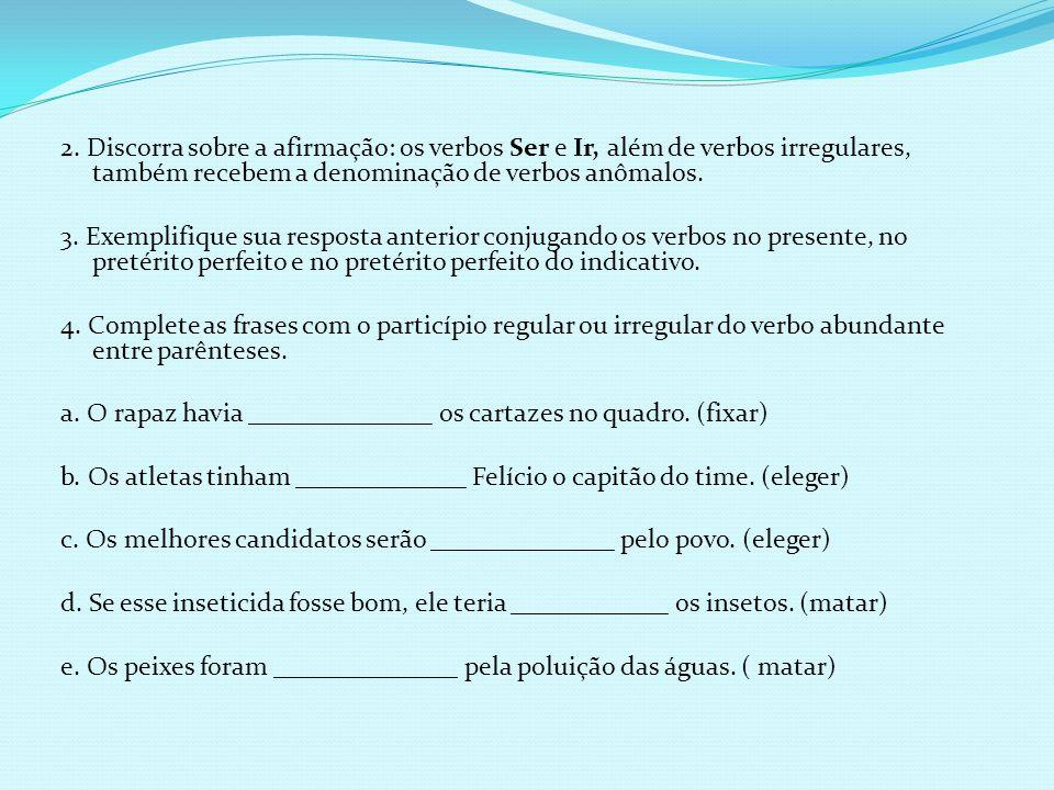 2. Discorra sobre a afirmação: os verbos Ser e Ir, além de verbos irregulares, também recebem a denominação de verbos anômalos. 3. Exemplifique sua re