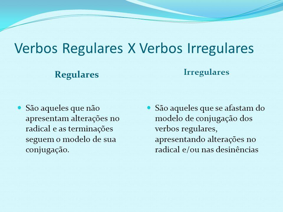 Verbos Regulares X Verbos Irregulares Regulares Irregulares São aqueles que não apresentam alterações no radical e as terminações seguem o modelo de sua conjugação.