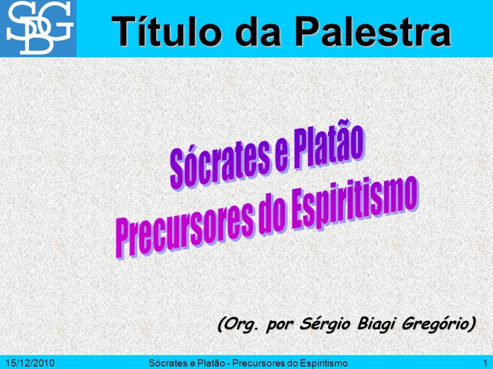 15/12/2010Sócrates e Platão - Precursores do Espiritismo1 (Org. por Sérgio Biagi Gregório) Título da Palestra