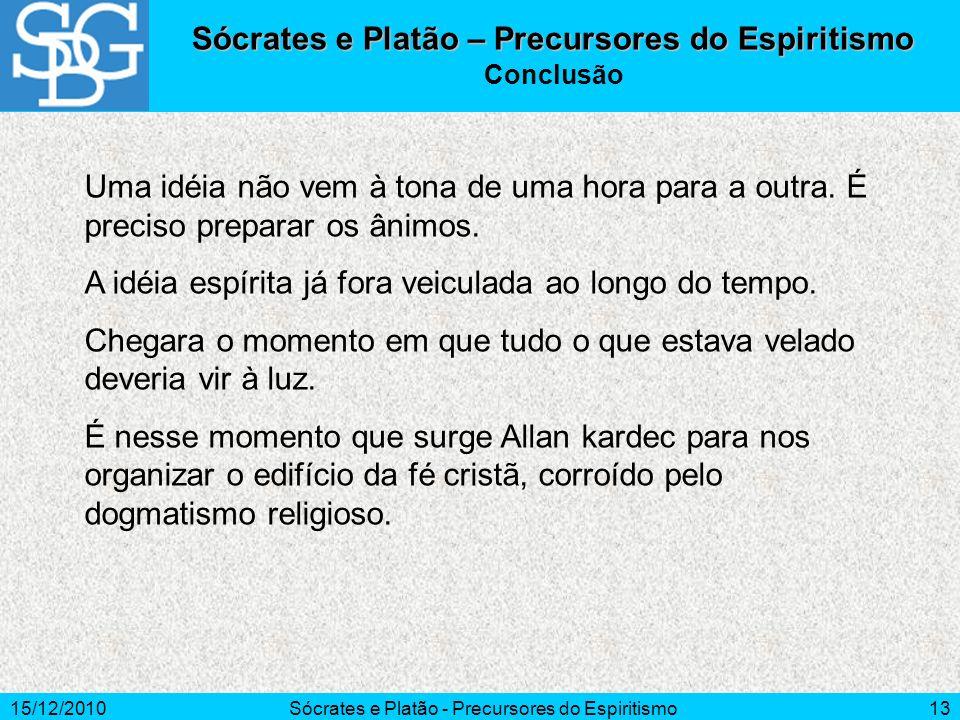 15/12/2010Sócrates e Platão - Precursores do Espiritismo13 Uma idéia não vem à tona de uma hora para a outra. É preciso preparar os ânimos. A idéia es