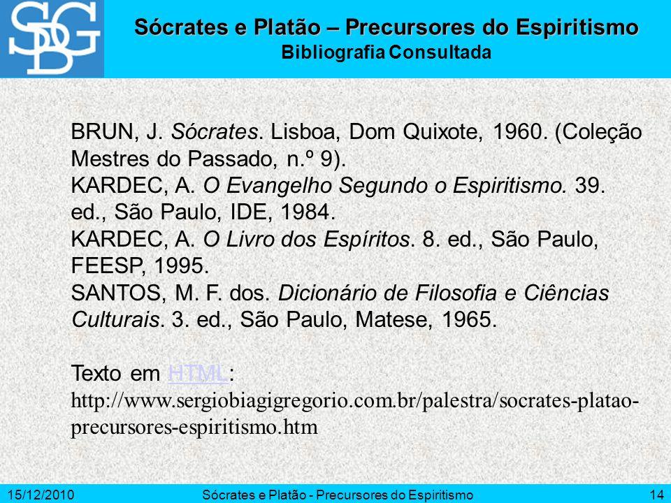 15/12/2010Sócrates e Platão - Precursores do Espiritismo14 Sócrates e Platão – Precursores do Espiritismo Bibliografia Consultada BRUN, J. Sócrates. L