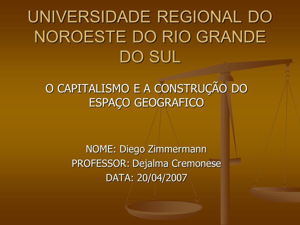 UNIVERSIDADE REGIONAL DO NOROESTE DO RIO GRANDE DO SUL O CAPITALISMO E A CONSTRUÇÃO DO ESPAÇO GEOGRAFICO NOME: Diego Zimmermann PROFESSOR: Dejalma Cre