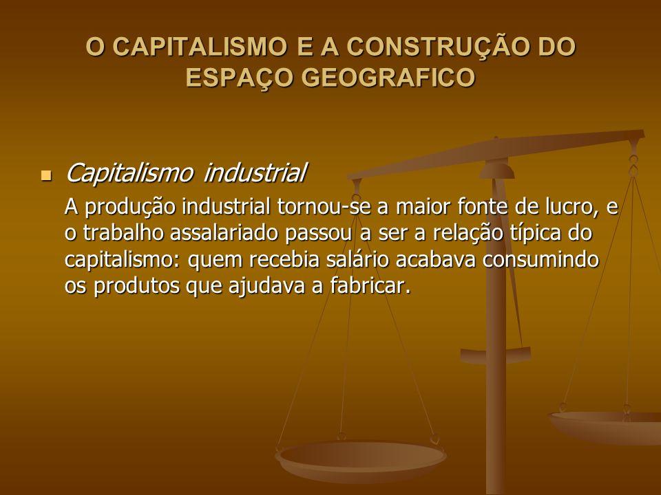 O CAPITALISMO E A CONSTRUÇÃO DO ESPAÇO GEOGRAFICO Capitalismo industrial Capitalismo industrial A produção industrial tornou-se a maior fonte de lucro