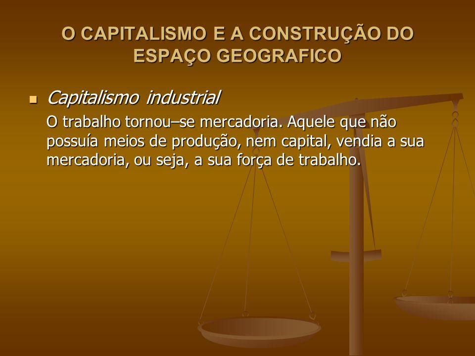 O CAPITALISMO E A CONSTRUÇÃO DO ESPAÇO GEOGRAFICO Capitalismo industrial Capitalismo industrial O trabalho tornou–se mercadoria. Aquele que não possuí