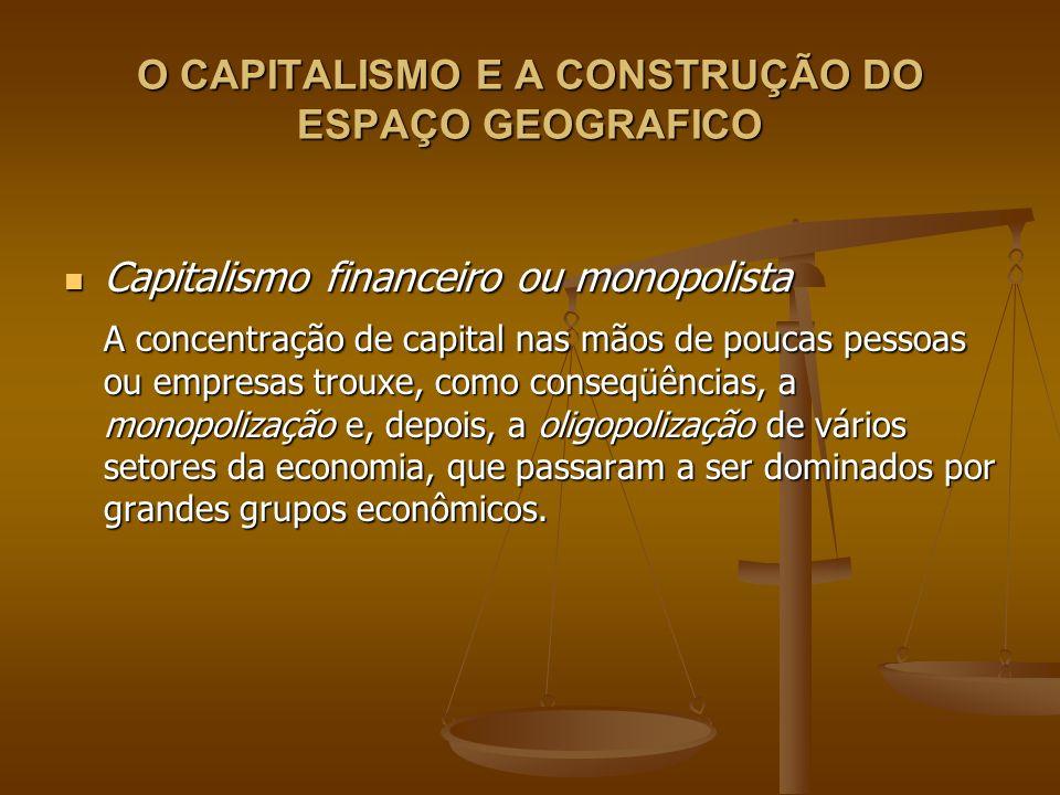 O CAPITALISMO E A CONSTRUÇÃO DO ESPAÇO GEOGRAFICO Capitalismo financeiro ou monopolista Capitalismo financeiro ou monopolista A concentração de capita