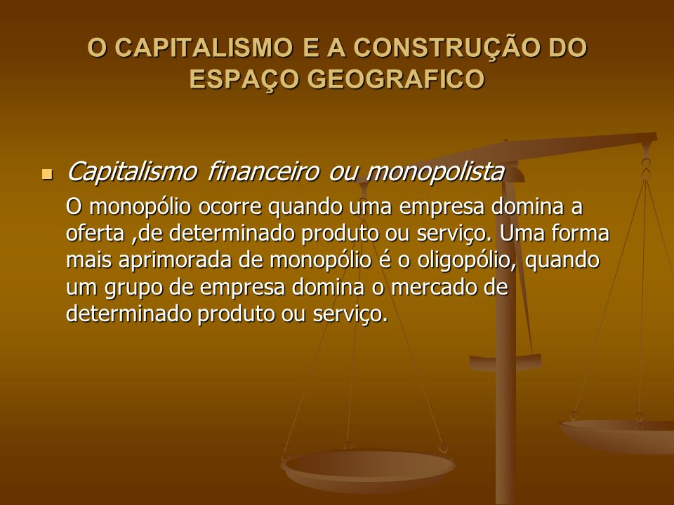 O CAPITALISMO E A CONSTRUÇÃO DO ESPAÇO GEOGRAFICO Capitalismo financeiro ou monopolista Capitalismo financeiro ou monopolista O monopólio ocorre quand