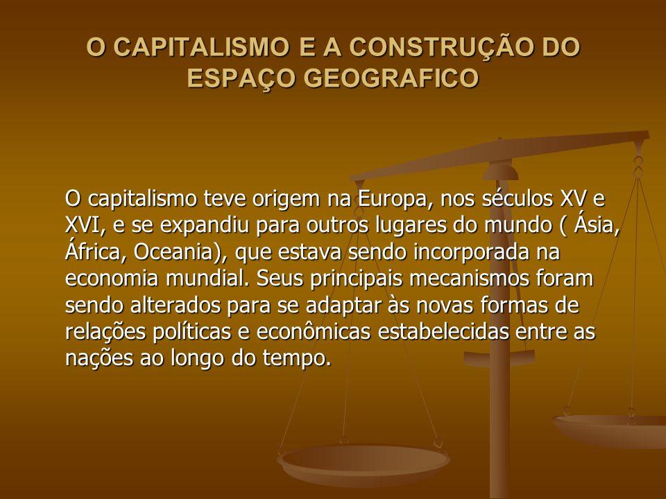 O CAPITALISMO E A CONSTRUÇÃO DO ESPAÇO GEOGRAFICO O capitalismo teve origem na Europa, nos séculos XV e XVI, e se expandiu para outros lugares do mund