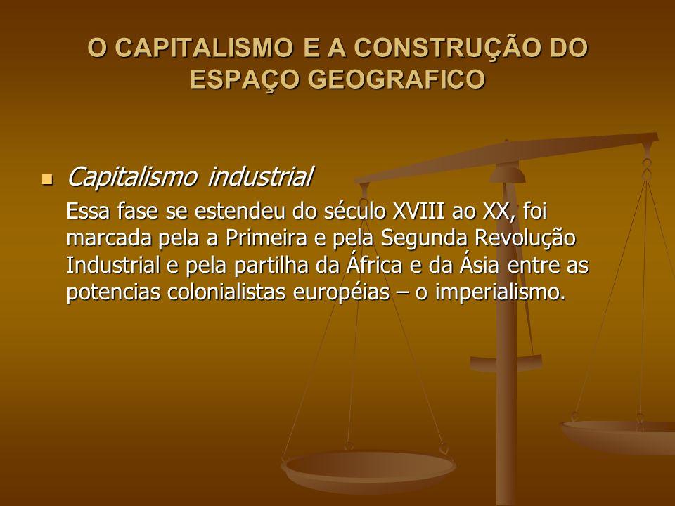 O CAPITALISMO E A CONSTRUÇÃO DO ESPAÇO GEOGRAFICO Capitalismo industrial Capitalismo industrial Essa fase se estendeu do século XVIII ao XX, foi marca