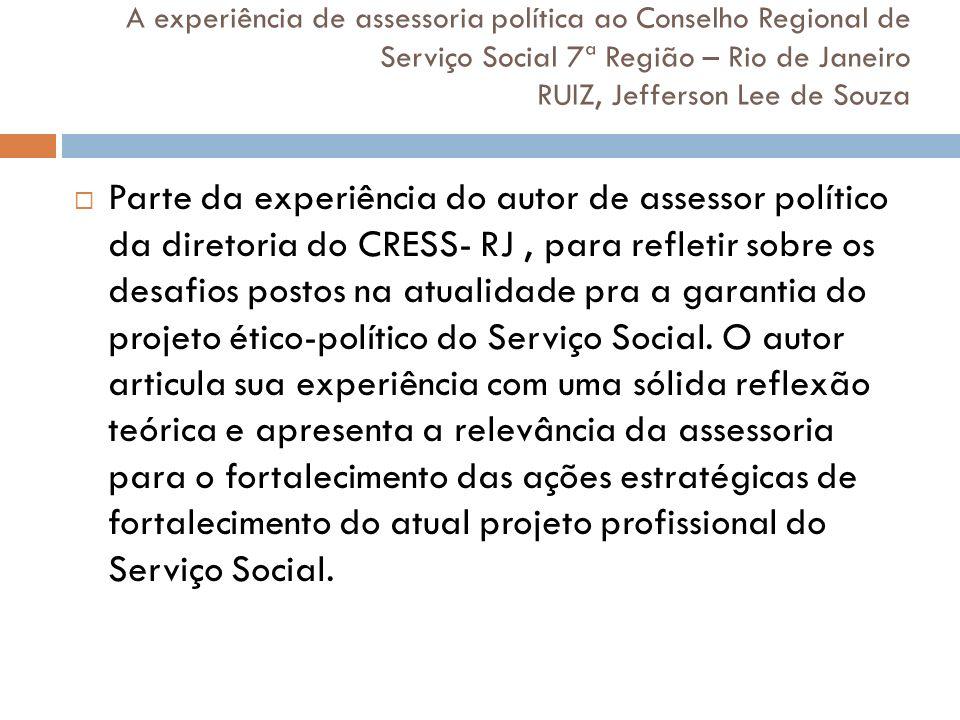 A experiência de assessoria política ao Conselho Regional de Serviço Social 7ª Região – Rio de Janeiro RUIZ, Jefferson Lee de Souza Parte da experiênc