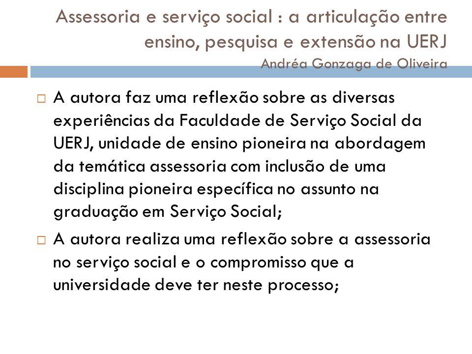 Assessoria e serviço social : a articulação entre ensino, pesquisa e extensão na UERJ Andréa Gonzaga de Oliveira A autora faz uma reflexão sobre as di