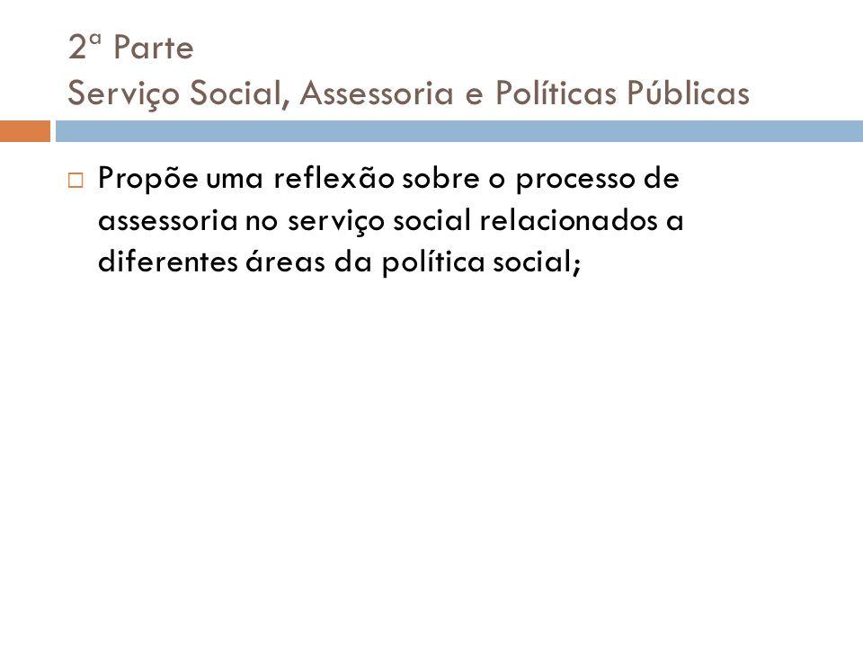 2ª Parte Serviço Social, Assessoria e Políticas Públicas Propõe uma reflexão sobre o processo de assessoria no serviço social relacionados a diferente